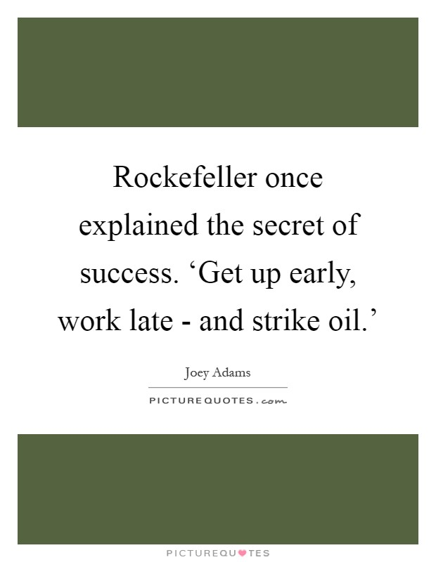Rockefeller once explained the secret of success. 'Get up early, work late - and strike oil.' Picture Quote #1