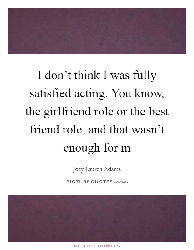 I don't think I was fully satisfied acting. You know, the girlfriend role or the best friend role, and that wasn't enough for m Picture Quote #1