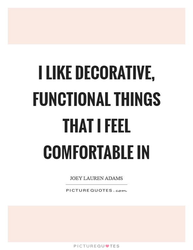 I like decorative, functional things that I feel comfortable in Picture Quote #1