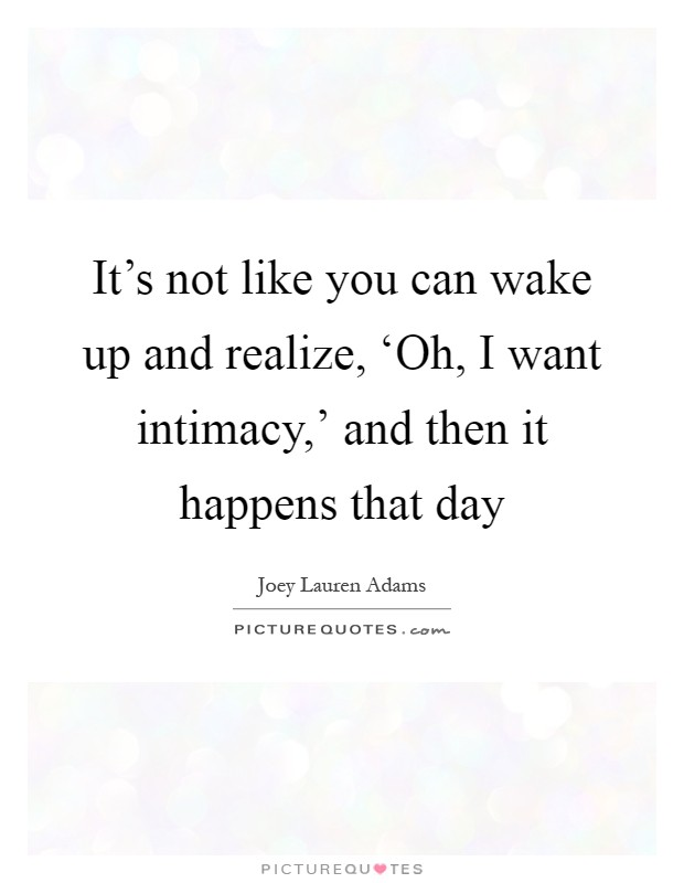It's not like you can wake up and realize, 'Oh, I want intimacy,' and then it happens that day Picture Quote #1