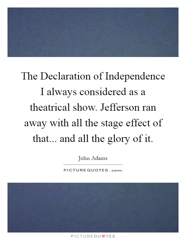 The Declaration of Independence I always considered as a theatrical show. Jefferson ran away with all the stage effect of that... and all the glory of it Picture Quote #1