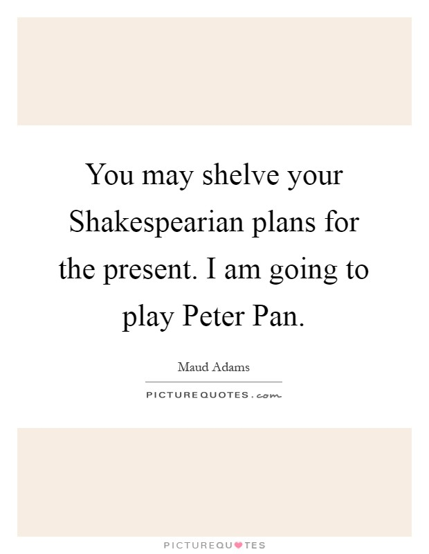You may shelve your Shakespearian plans for the present. I am going to play Peter Pan Picture Quote #1