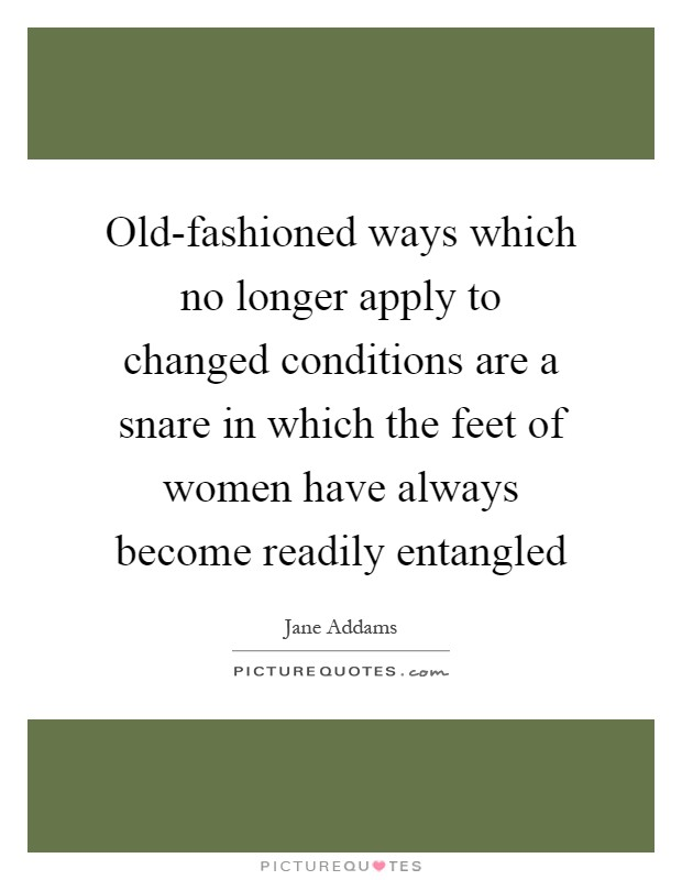 Old-fashioned ways which no longer apply to changed conditions are a snare in which the feet of women have always become readily entangled Picture Quote #1