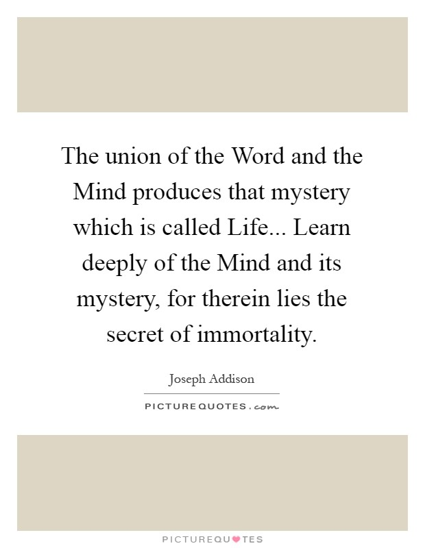 The union of the Word and the Mind produces that mystery which is called Life... Learn deeply of the Mind and its mystery, for therein lies the secret of immortality Picture Quote #1