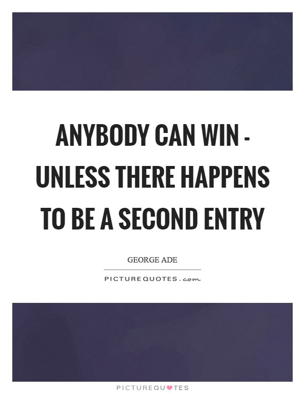 Anybody can win - unless there happens to be a second entry Picture Quote #1