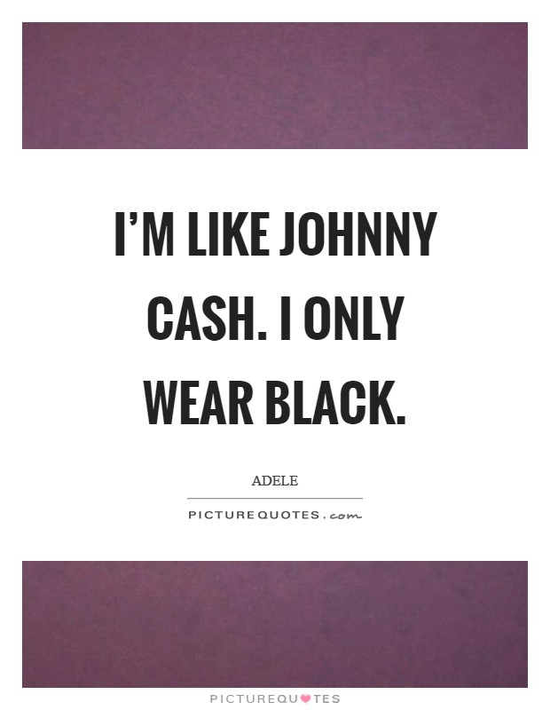 I'm like Johnny Cash. I only wear black Picture Quote #1