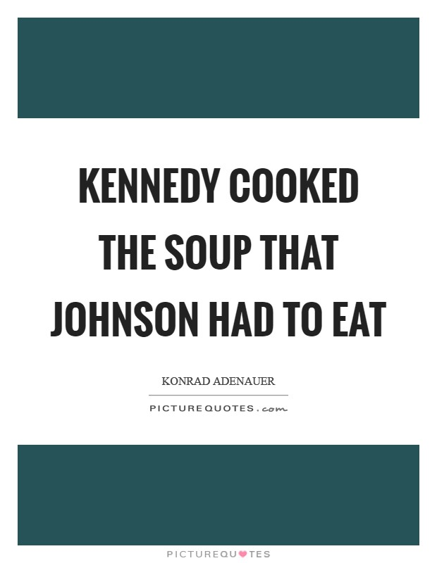 Kennedy cooked the soup that Johnson had to eat Picture Quote #1