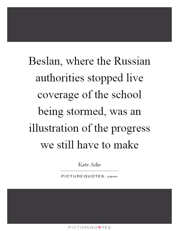 Beslan, where the Russian authorities stopped live coverage of the school being stormed, was an illustration of the progress we still have to make Picture Quote #1