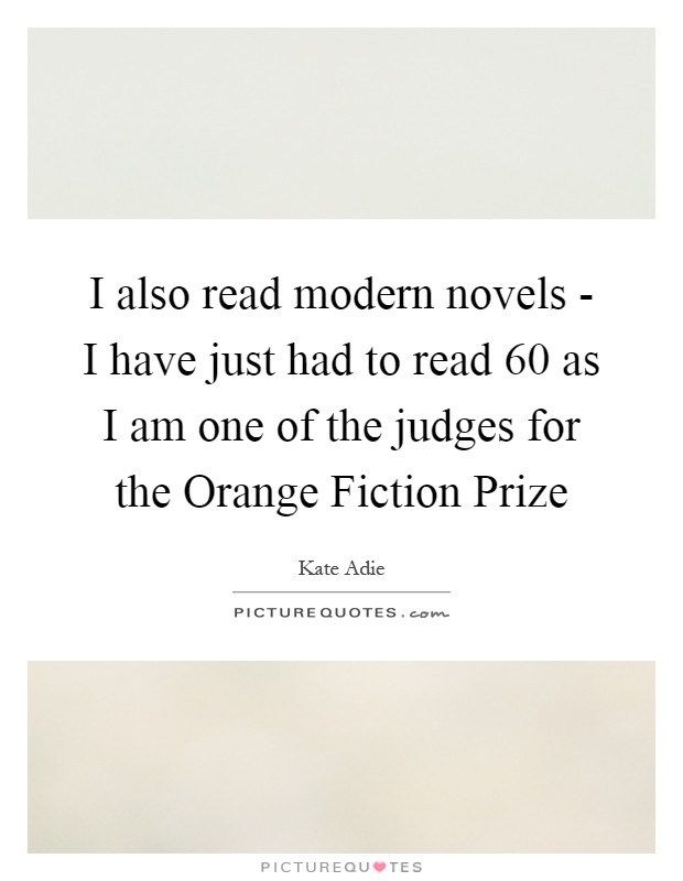 I also read modern novels - I have just had to read 60 as I am one of the judges for the Orange Fiction Prize Picture Quote #1