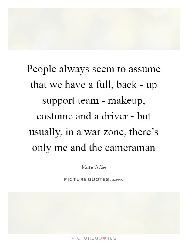 People always seem to assume that we have a full, back - up support team - makeup, costume and a driver - but usually, in a war zone, there's only me and the cameraman Picture Quote #1