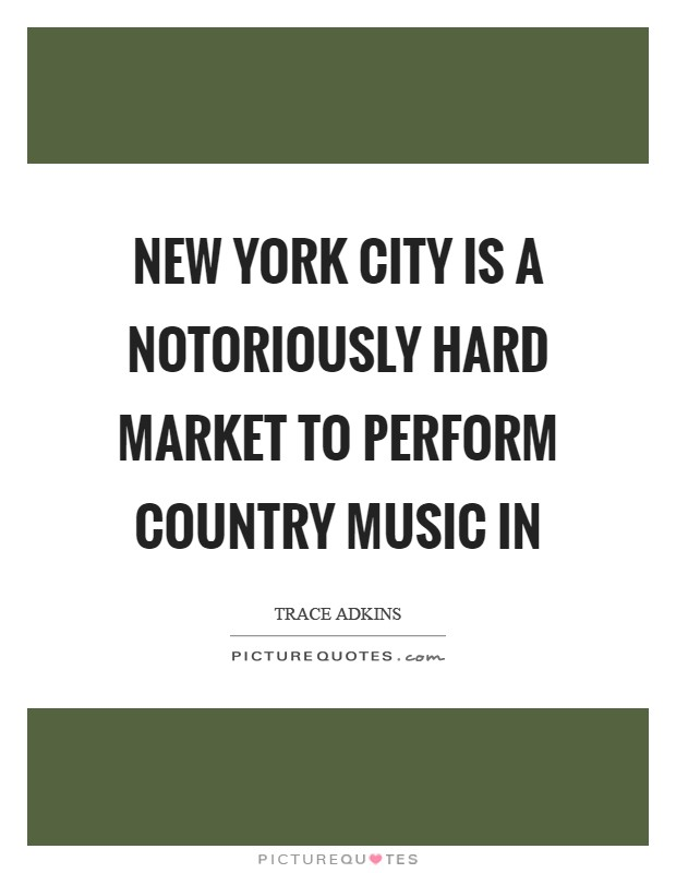New York City is a notoriously hard market to perform country music in Picture Quote #1