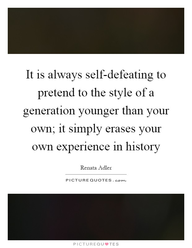 It is always self-defeating to pretend to the style of a generation younger than your own; it simply erases your own experience in history Picture Quote #1