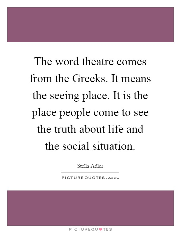The word theatre comes from the Greeks. It means the seeing place. It is the place people come to see the truth about life and the social situation Picture Quote #1