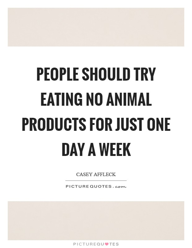 People should try eating no animal products for just ONE DAY a week Picture Quote #1