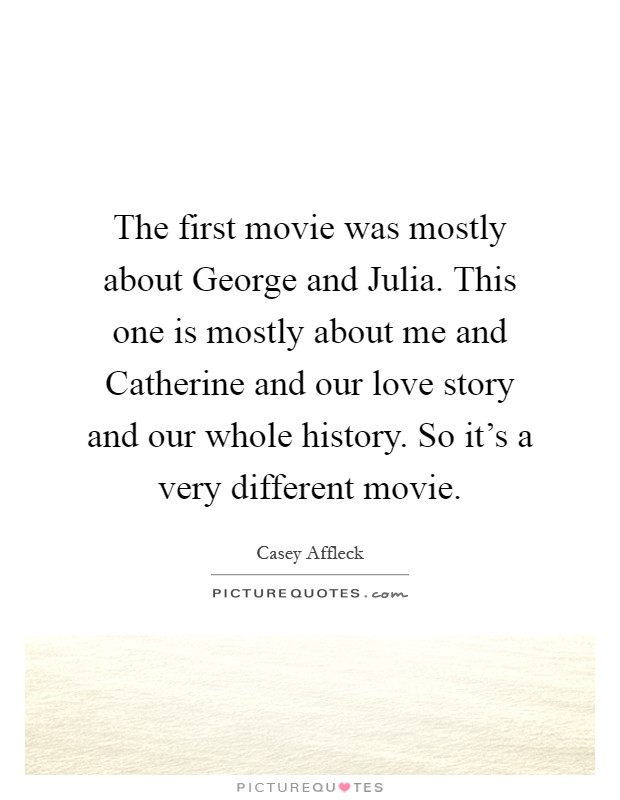The first movie was mostly about George and Julia. This one is mostly about me and Catherine and our love story and our whole history. So it's a very different movie Picture Quote #1