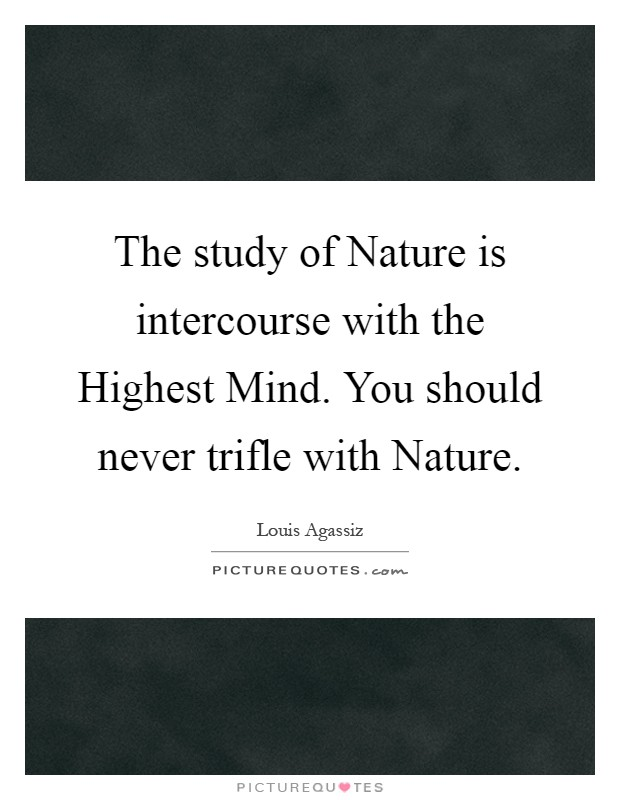 The study of Nature is intercourse with the Highest Mind. You should never trifle with Nature Picture Quote #1