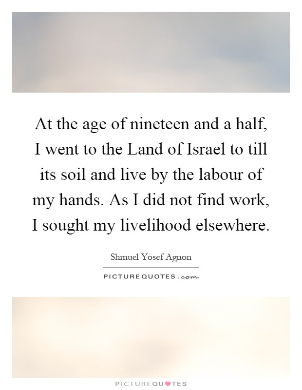 At the age of nineteen and a half, I went to the Land of Israel to till its soil and live by the labour of my hands. As I did not find work, I sought my livelihood elsewhere Picture Quote #1