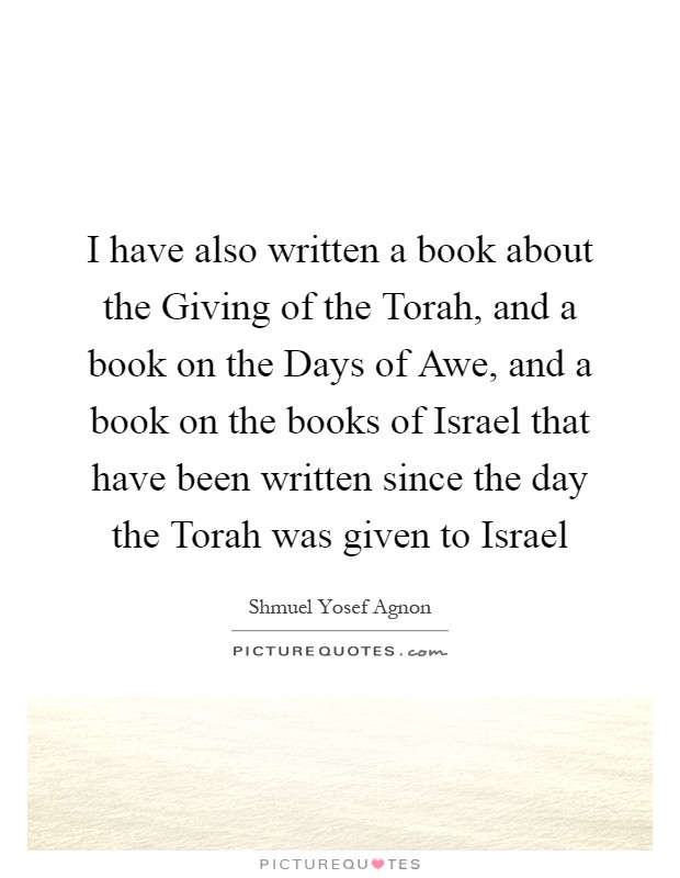 I have also written a book about the Giving of the Torah, and a book on the Days of Awe, and a book on the books of Israel that have been written since the day the Torah was given to Israel Picture Quote #1