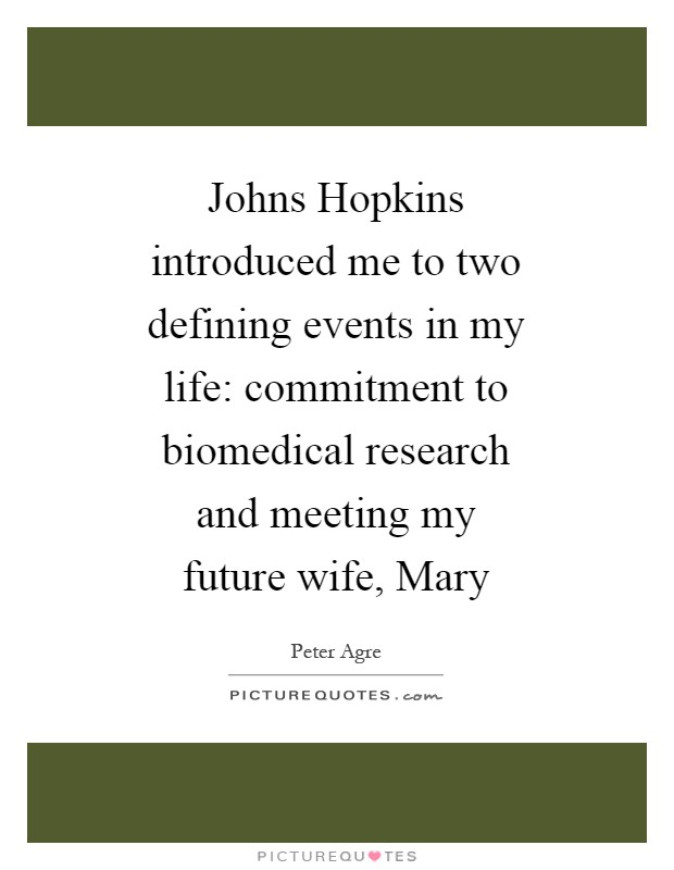 Johns Hopkins introduced me to two defining events in my life: commitment to biomedical research and meeting my future wife, Mary Picture Quote #1
