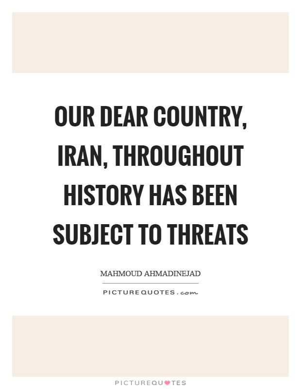 Our dear country, Iran, throughout history has been subject to threats Picture Quote #1