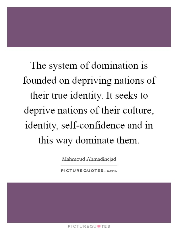 The system of domination is founded on depriving nations of their true identity. It seeks to deprive nations of their culture, identity, self-confidence and in this way dominate them Picture Quote #1