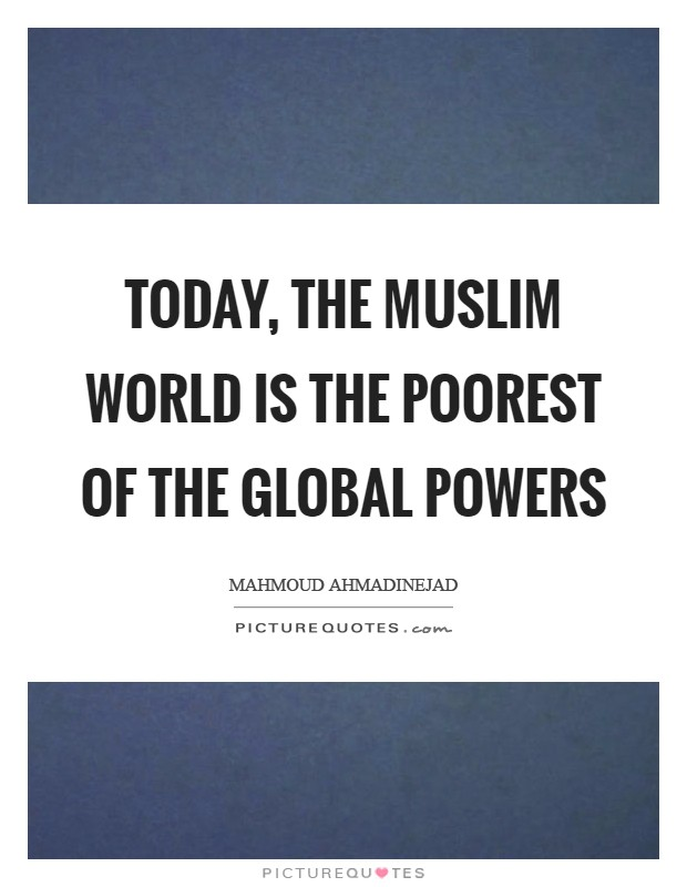 Today, the Muslim world is the poorest of the global powers Picture Quote #1