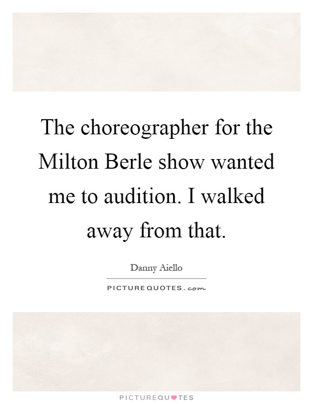 The choreographer for the Milton Berle show wanted me to audition. I walked away from that Picture Quote #1