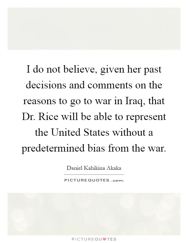 I do not believe, given her past decisions and comments on the reasons to go to war in Iraq, that Dr. Rice will be able to represent the United States without a predetermined bias from the war Picture Quote #1