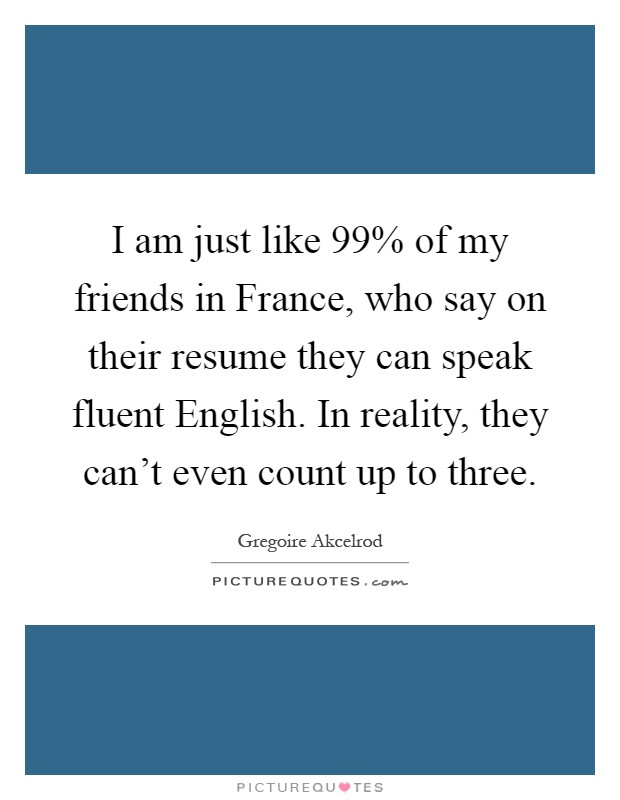 I am just like 99% of my friends in France, who say on their resume they can speak fluent English. In reality, they can't even count up to three Picture Quote #1