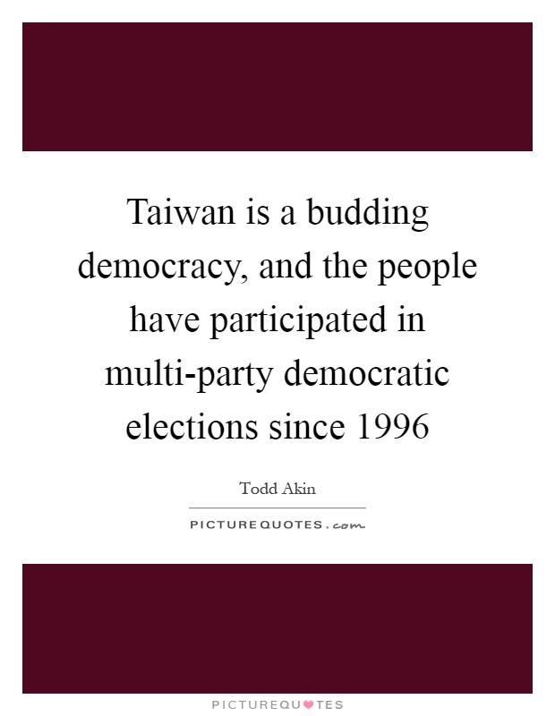 Taiwan is a budding democracy, and the people have participated in multi-party democratic elections since 1996 Picture Quote #1
