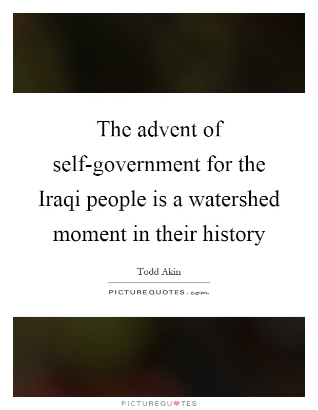The advent of self-government for the Iraqi people is a watershed moment in their history Picture Quote #1