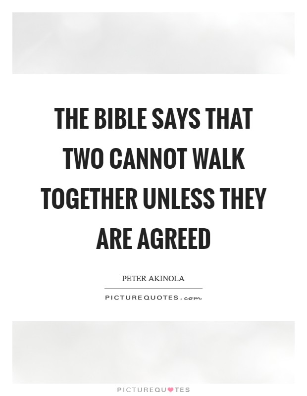 The Bible says that two cannot walk together unless they are agreed Picture Quote #1