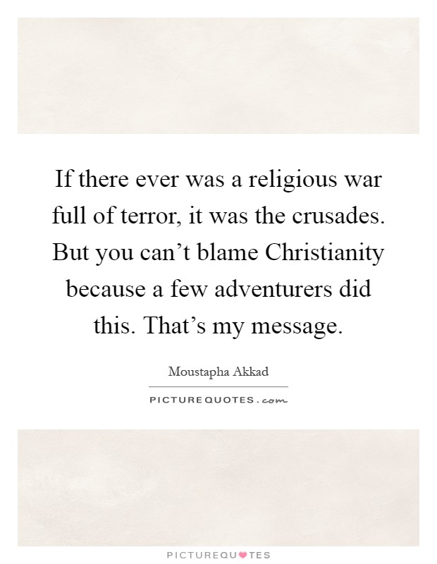 If there ever was a religious war full of terror, it was the crusades. But you can't blame Christianity because a few adventurers did this. That's my message Picture Quote #1