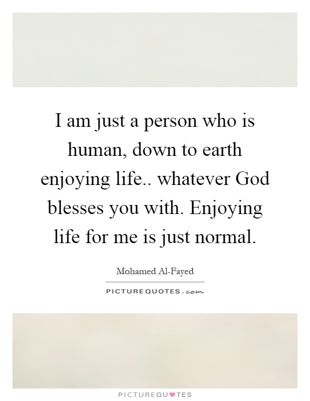 I am just a person who is human, down to earth enjoying life.. whatever God blesses you with. Enjoying life for me is just normal Picture Quote #1