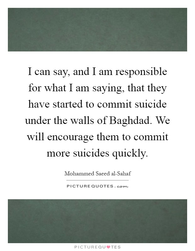 I can say, and I am responsible for what I am saying, that they have started to commit suicide under the walls of Baghdad. We will encourage them to commit more suicides quickly Picture Quote #1