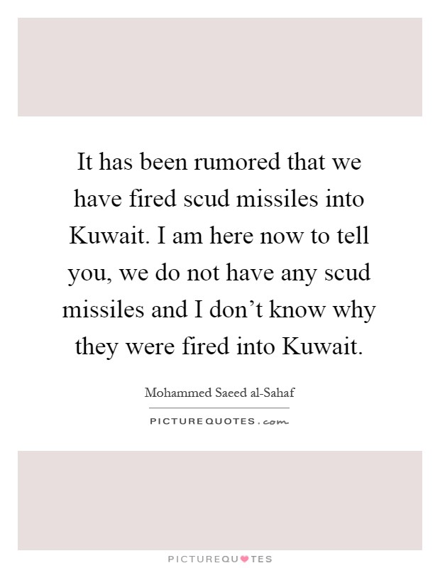 It has been rumored that we have fired scud missiles into Kuwait. I am here now to tell you, we do not have any scud missiles and I don't know why they were fired into Kuwait Picture Quote #1