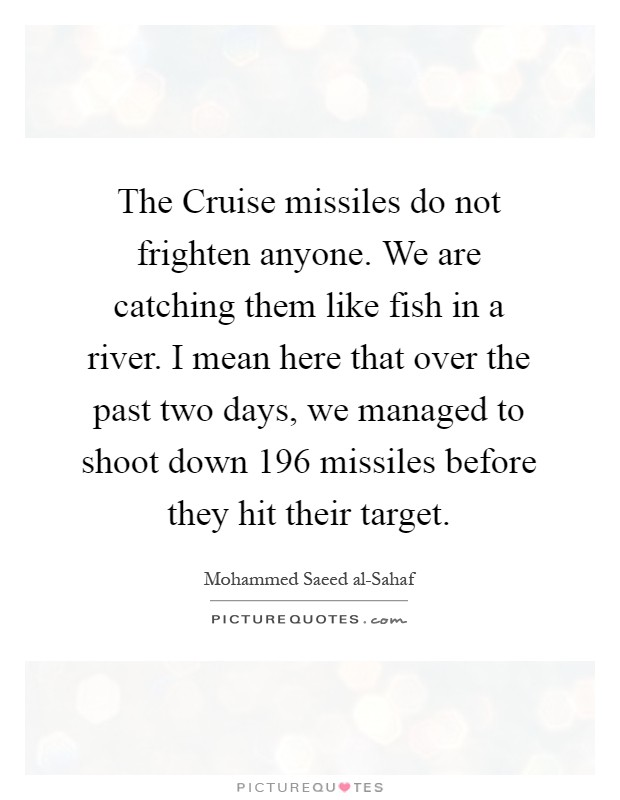 The Cruise missiles do not frighten anyone. We are catching them like fish in a river. I mean here that over the past two days, we managed to shoot down 196 missiles before they hit their target Picture Quote #1