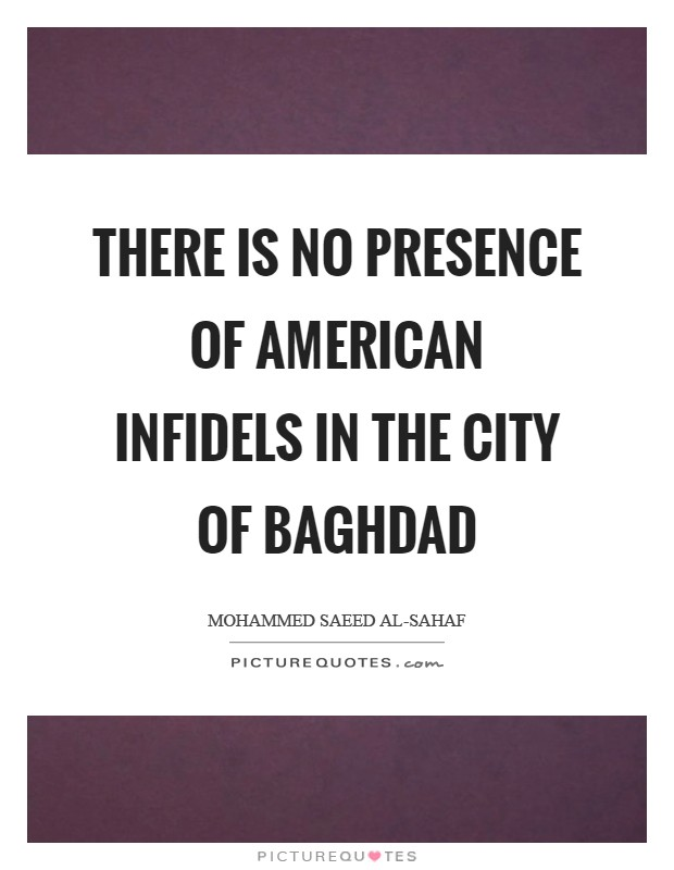 There is no presence of American infidels in the city of Baghdad Picture Quote #1