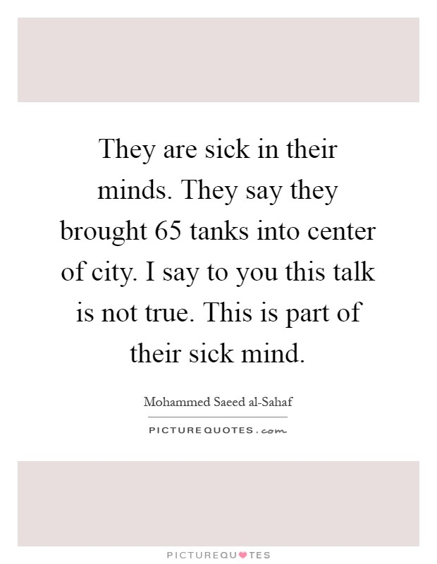 They are sick in their minds. They say they brought 65 tanks into center of city. I say to you this talk is not true. This is part of their sick mind Picture Quote #1