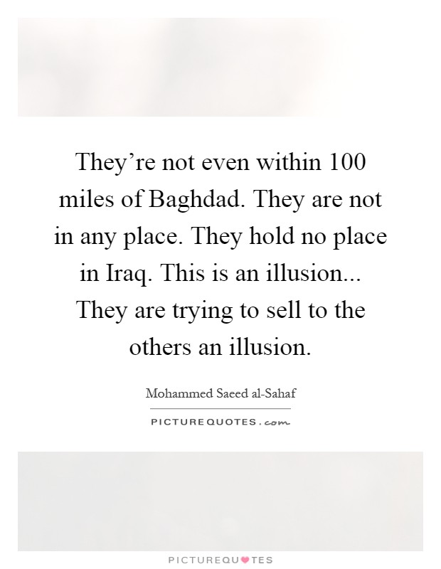 They're not even within 100 miles of Baghdad. They are not in any place. They hold no place in Iraq. This is an illusion... They are trying to sell to the others an illusion Picture Quote #1