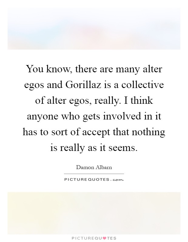 You know, there are many alter egos and Gorillaz is a collective of alter egos, really. I think anyone who gets involved in it has to sort of accept that nothing is really as it seems Picture Quote #1