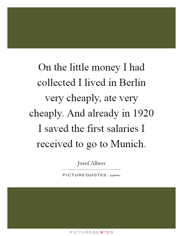 On the little money I had collected I lived in Berlin very cheaply, ate very cheaply. And already in 1920 I saved the first salaries I received to go to Munich Picture Quote #1