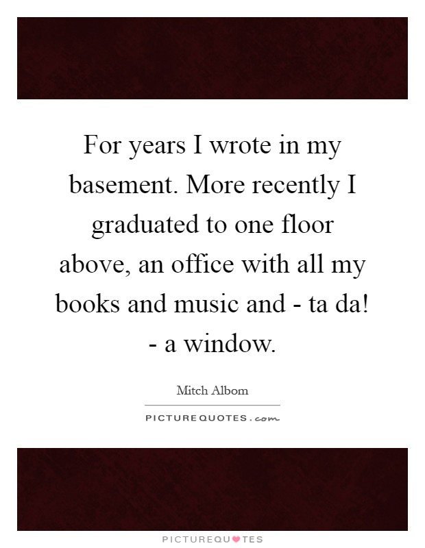 For years I wrote in my basement. More recently I graduated to one floor above, an office with all my books and music and - ta da! - a window Picture Quote #1