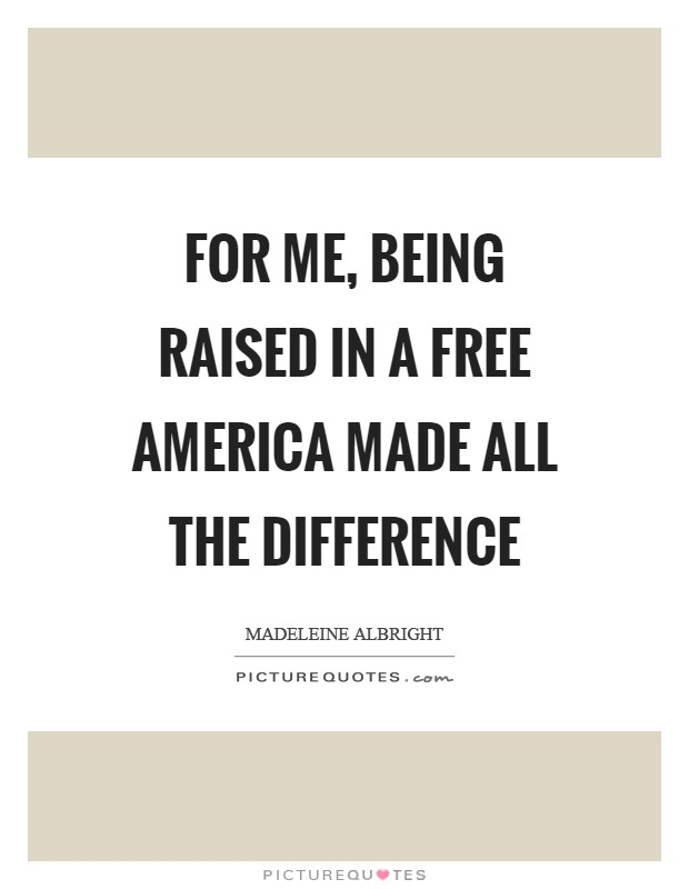 For me, being raised in a free America made all the difference Picture Quote #1
