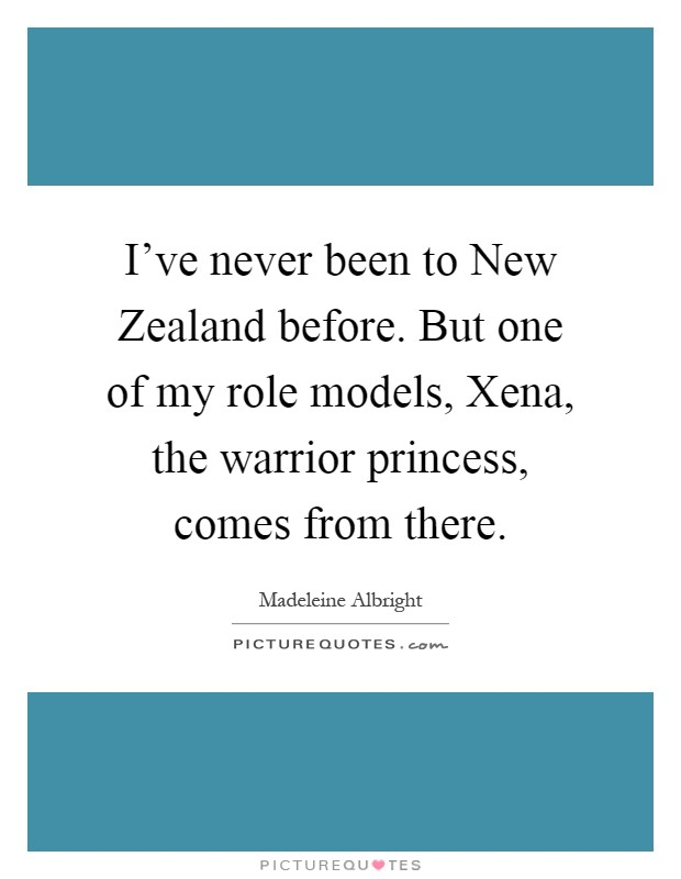 I've never been to New Zealand before. But one of my role models, Xena, the warrior princess, comes from there Picture Quote #1