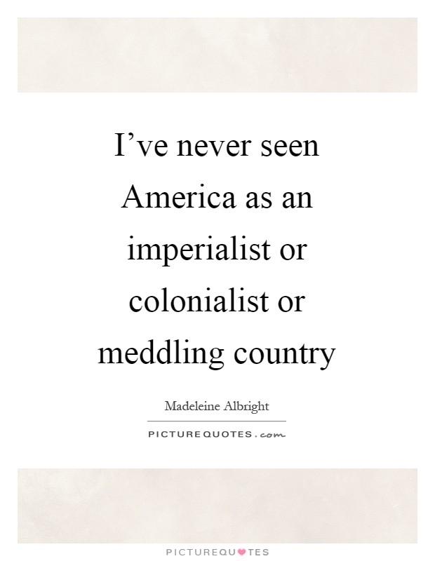 I've never seen America as an imperialist or colonialist or meddling country Picture Quote #1