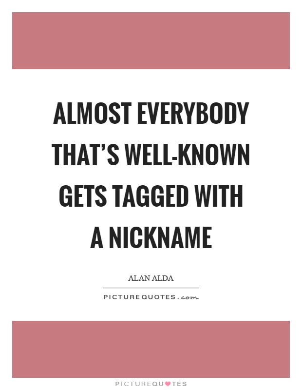 Almost everybody that's well-known gets tagged with a nickname Picture Quote #1