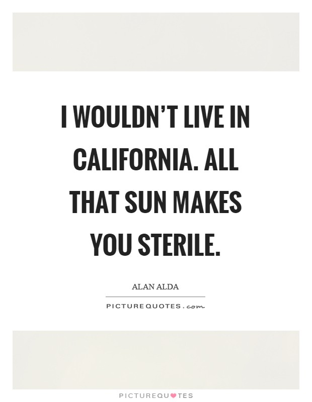 I wouldn't live in California. All that sun makes you sterile Picture Quote #1