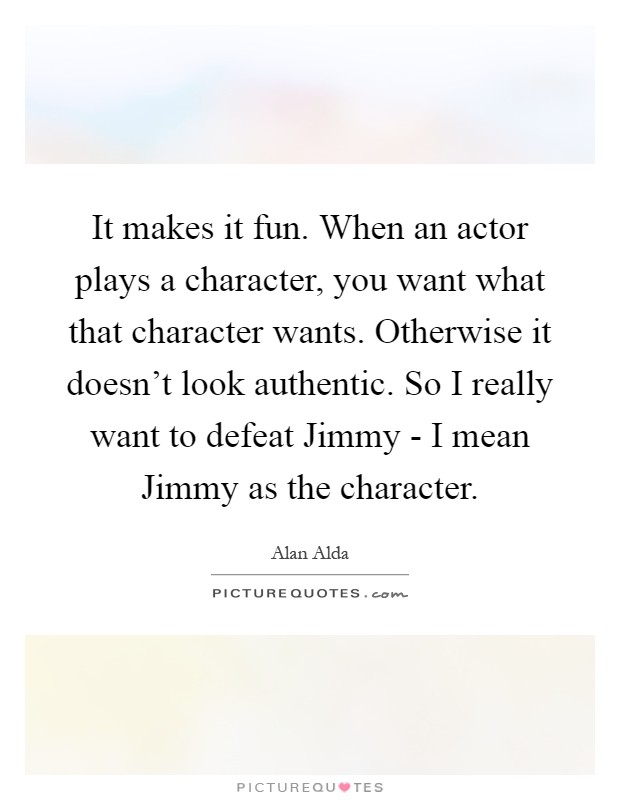 It makes it fun. When an actor plays a character, you want what that character wants. Otherwise it doesn't look authentic. So I really want to defeat Jimmy - I mean Jimmy as the character Picture Quote #1