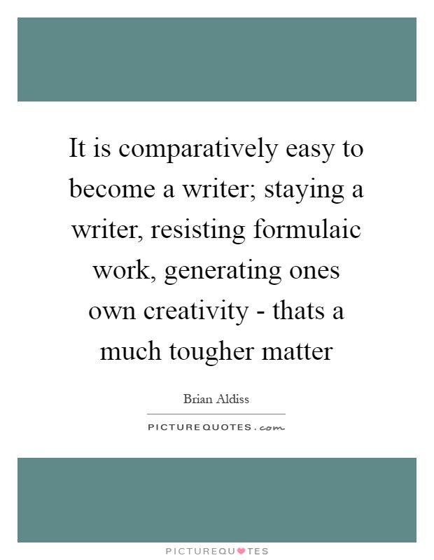 It is comparatively easy to become a writer; staying a writer, resisting formulaic work, generating ones own creativity - thats a much tougher matter Picture Quote #1